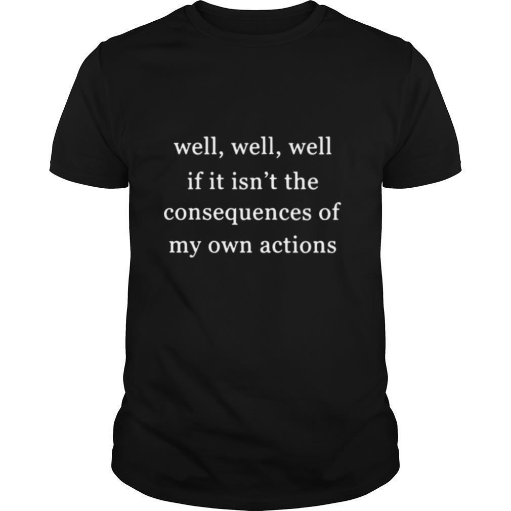 Well Well Well If It Isnt The Consequences Of My Own Actions shirt Classic Men's