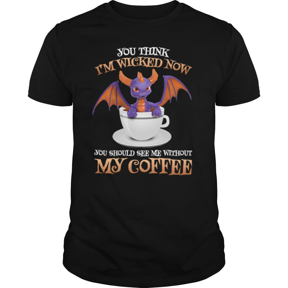 Dragon you think i'm wicked now you should me see without my coffee shirt Classic Men's