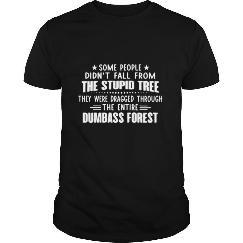 Some People Didnt Fall From The Stupid Tree They Were Dragged Through The Entire Dumbass Forest shirt Classic Men's