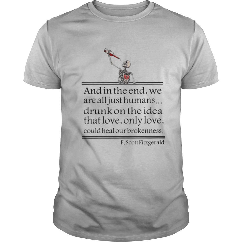 Drunk On The Idea Of Love And In The End We Are All Just Humans Scott Fitzgerald shirt Classic Men's