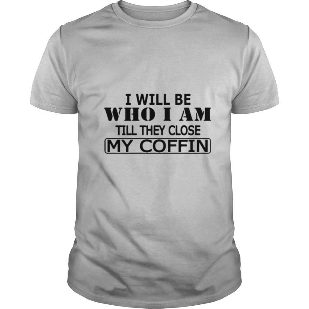 I Will Be Who I Am Till They Close My Coffin shirt Classic Men's