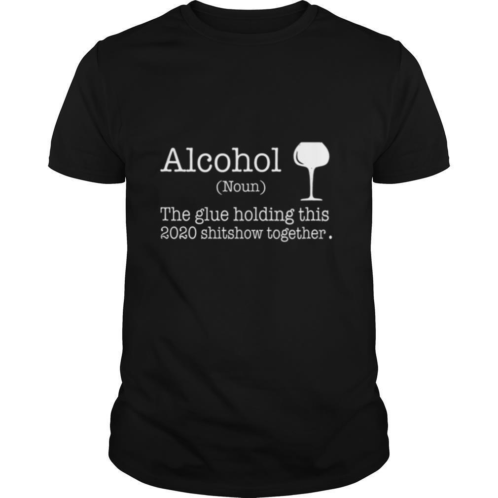 Alcohol The Glues Holding This 2020 Shitshow Together shirt Classic Men's
