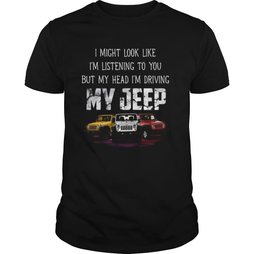 I might look like I'm listening to you but my head i'm driving my jeep shirt Classic Men's