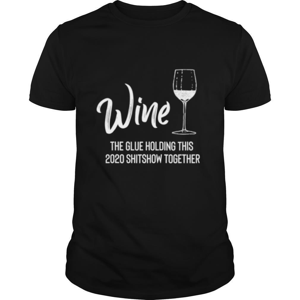 Wine is The Glue Holding 2020 Shitshow Together shirt Classic Men's