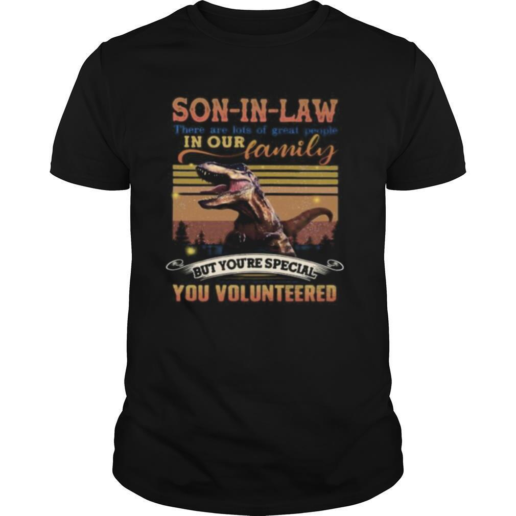 Dinosaur son in law there are lots of great people in our family but you're special you volunteered vintage retro shirt Classic Men's