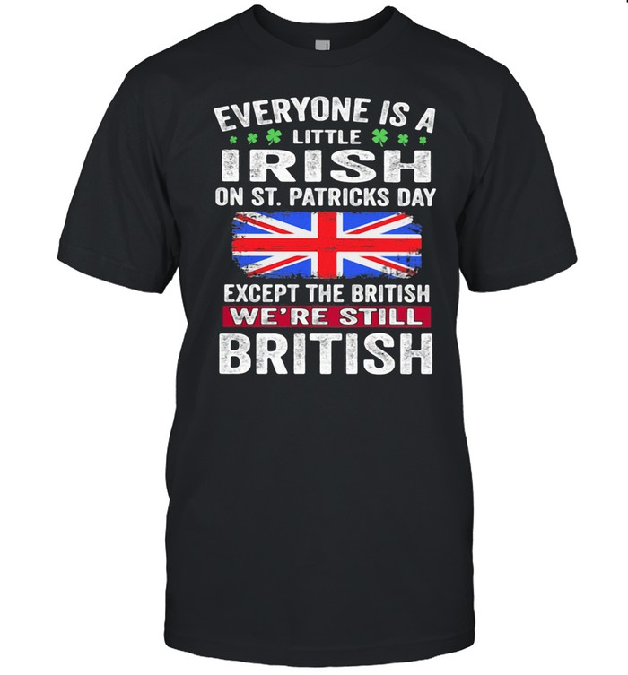 Everyone Is A Little Irish On St Patricks Day Except The British We're Still Flag shirt Classic Men's T-shirt