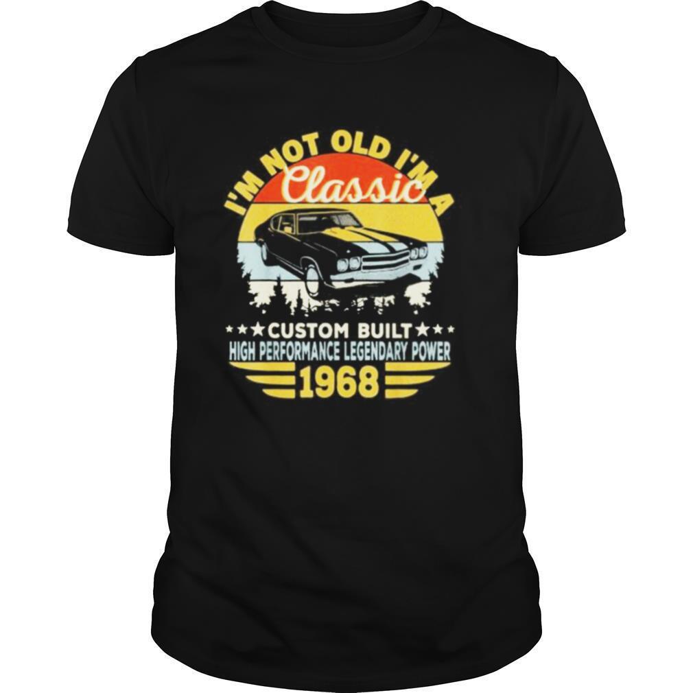 I'm not old I'm a classic custom built high performance legendary power 1968 vintage retro shirt Classic Men's
