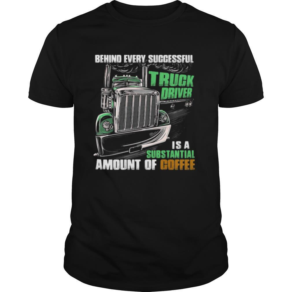 Behind Every Successful Truck Driver Is A Subtantial Amount Of Coffee shirt Classic Men's