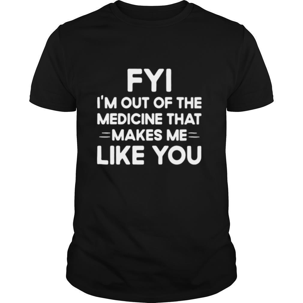 Good FYI I'm Out Of The Medicine That Makes Me Like You shirt Classic Men's