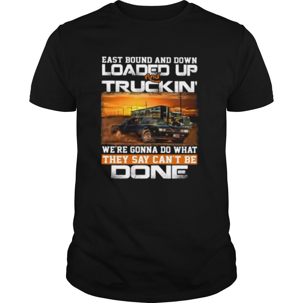 East bound and down loaded up and truckin we're gonna do what they say can't be done car shirt Classic Men's