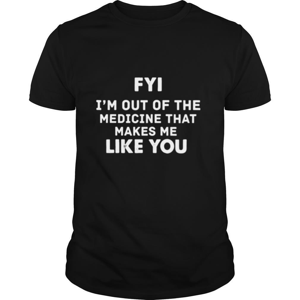 FYI Im out of the medicine that makes Me like you shirt Classic Men's