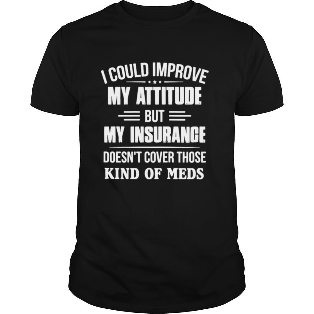 I Could Improve My Attitude But My Insurance Doesn't Cover Those Kind Of Meds shirt Classic Men's