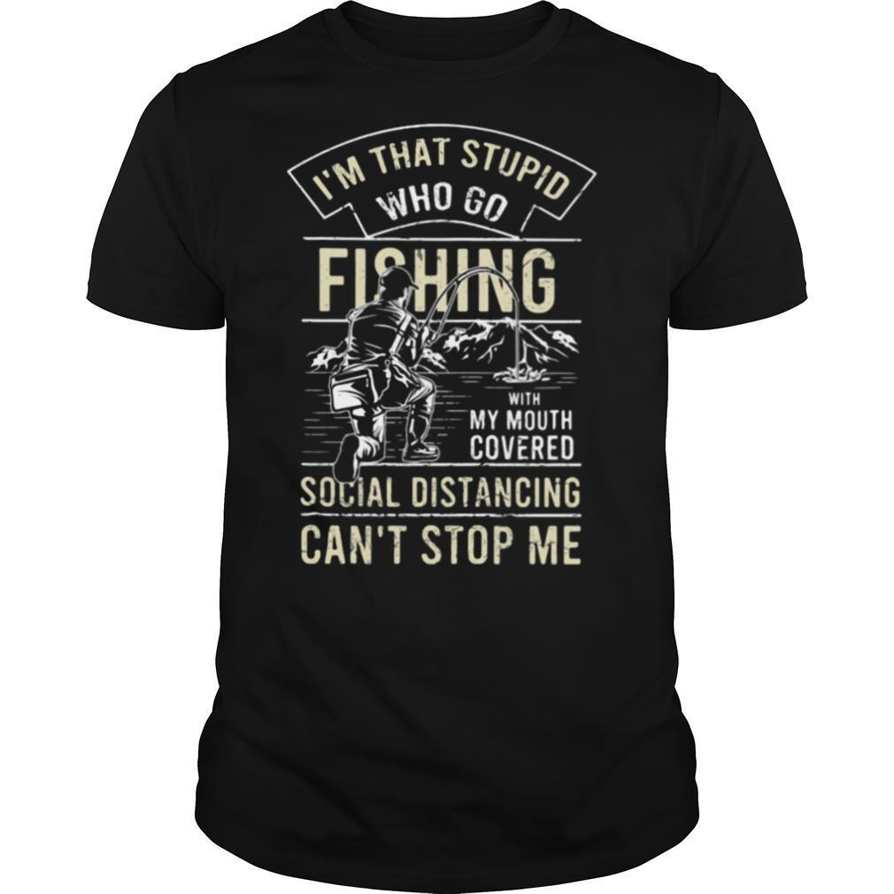 I'm that stupid who go fishing with my mouth covered social distancing can't stop me shirt Classic Men's