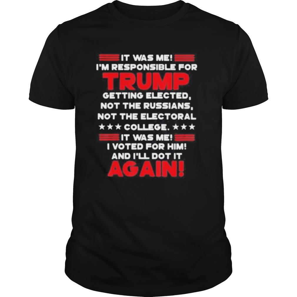 It was me i'm responsible for trump getting elected not the russians not the electoral college it was me i voted for him and i'll dot it again shirt Classic Men's