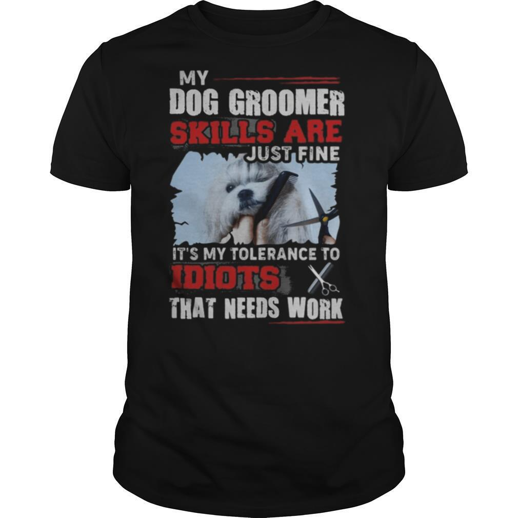My dog groomer skills are just fine It's my tolerance to idiots that needs work shirt Classic Men's