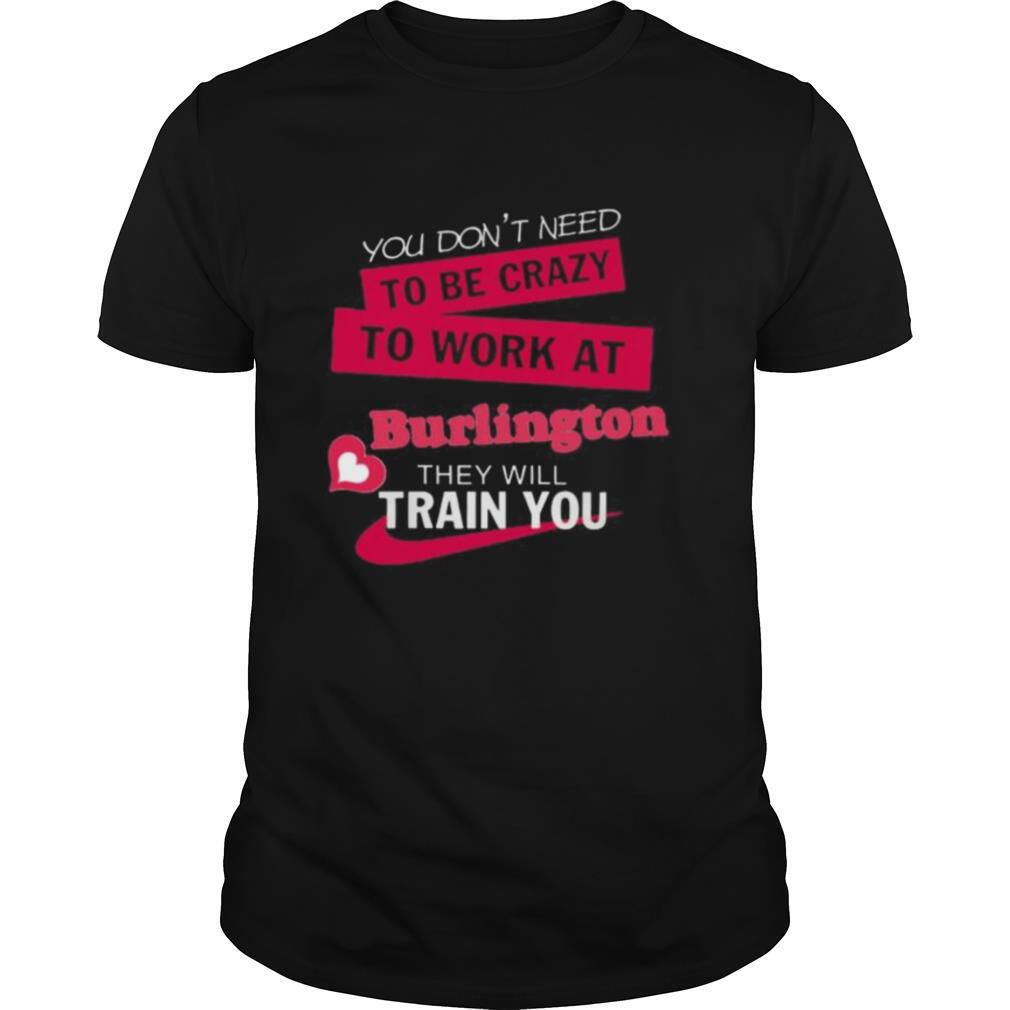 You don't need to be crazy to work at burlington they will train you shirt Classic Men's