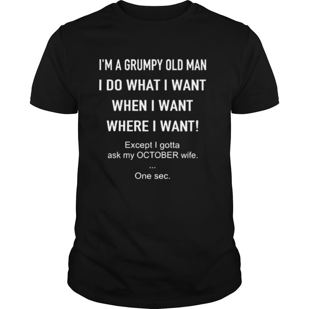 I'm A Grumpy Old Man I Do What I Want When I Want Where I Want Except I Gotta Ask My October Wife One Sec shirt Classic Men's