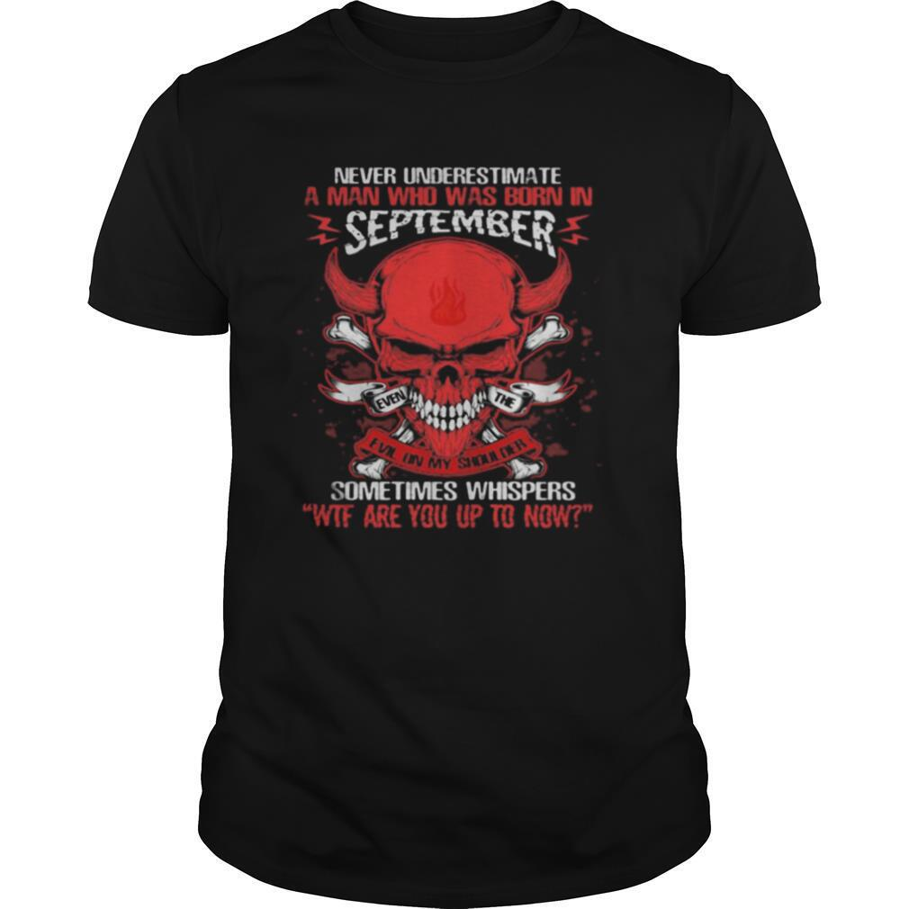 Skull satan never underestimate a man was born in september sometimes whispers wtf are you up to now shirt Classic Men's
