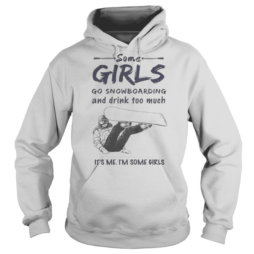 Some girls go snowboarding and drink too much it's me i'm some girls shirt