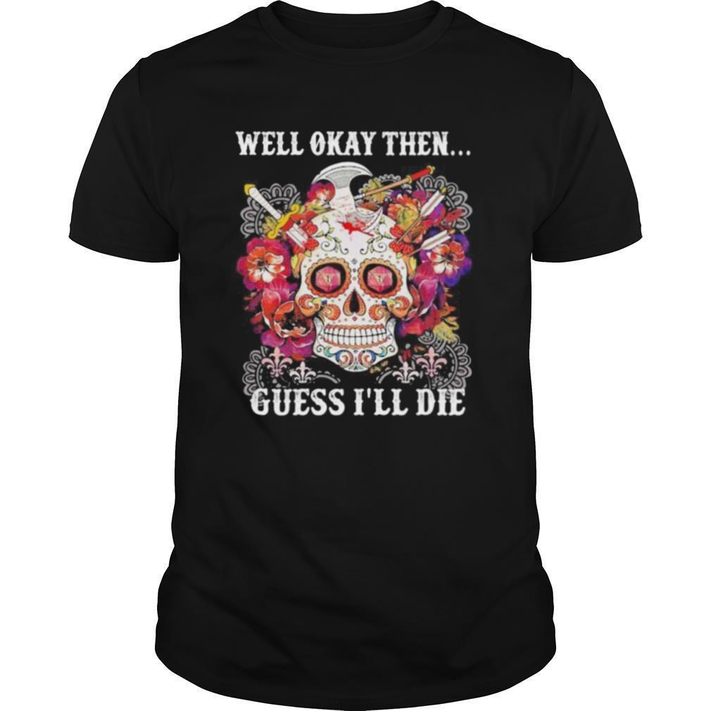 Sugar skull well okay then guess i'll die shirt Classic Men's