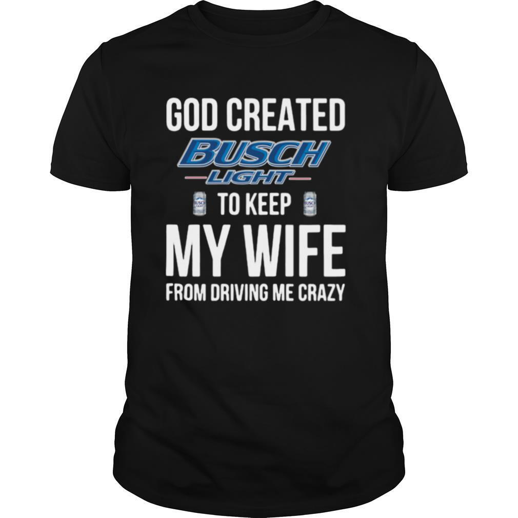 God Created Busch Light To Keep My Wife From Driving Me Crazy shirt Classic Men's