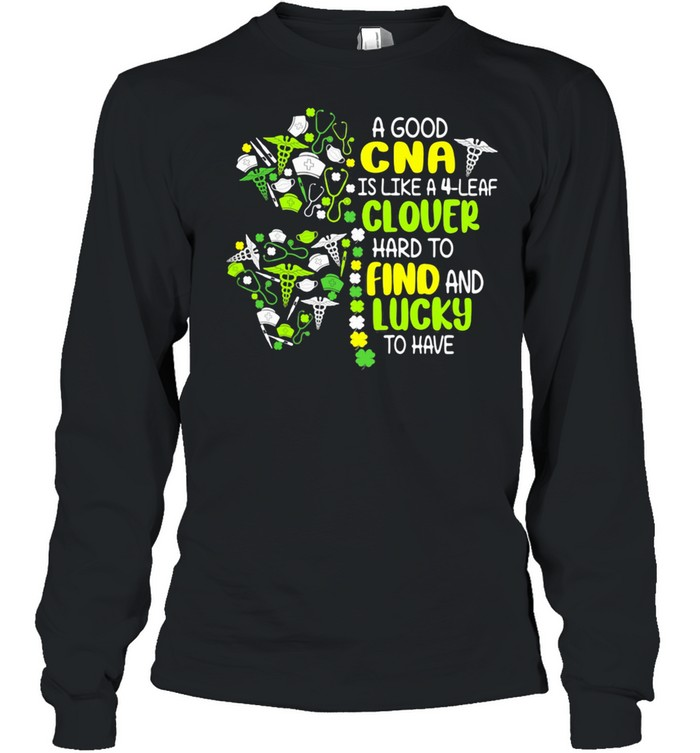 A Good Cna Is Like A 4 Leaf Clover Hard To Find And Lucky To Have Patrick Day shirt Long Sleeved T-shirt