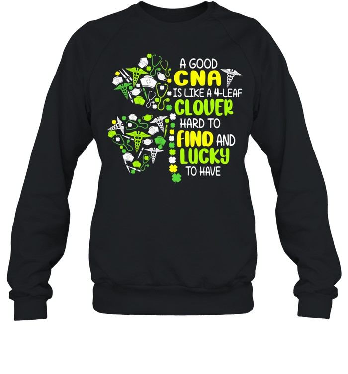 A Good Cna Is Like A 4 Leaf Clover Hard To Find And Lucky To Have Patrick Day shirt Unisex Sweatshirt