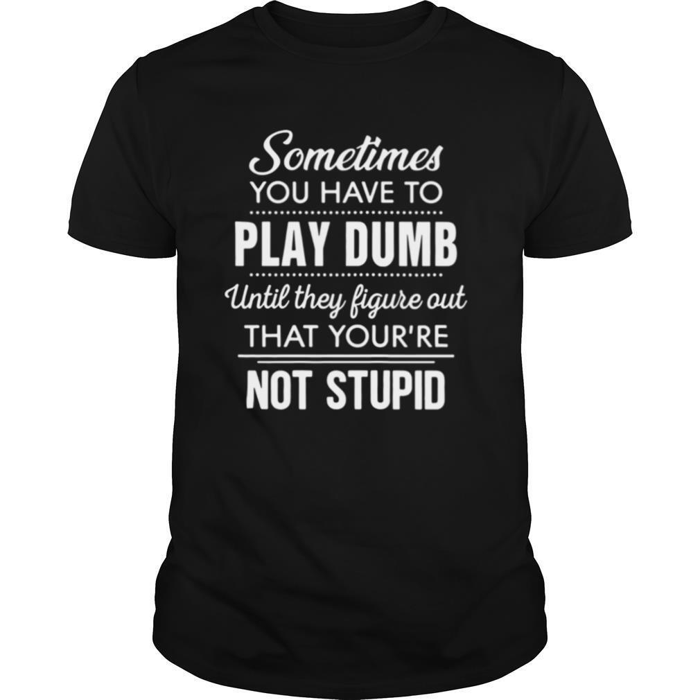Sometimes you have to play dumb until they figure out that you're not stupid shirt Classic Men's