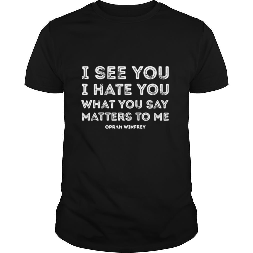 I see you I hate you what you say matters to me oprah winfrey shirt Classic Men's