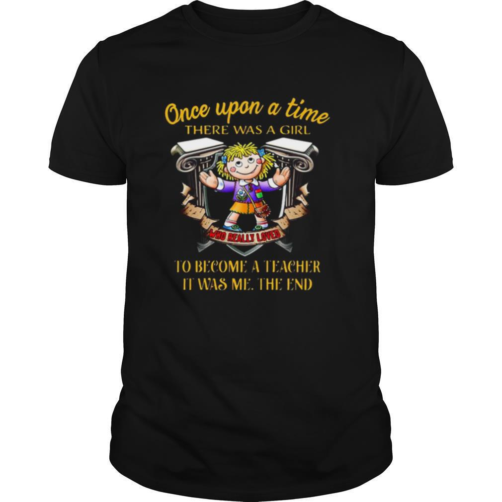 Once upon a time there was a girl who really loved to become a teacher it was me the end shirt Classic Men's