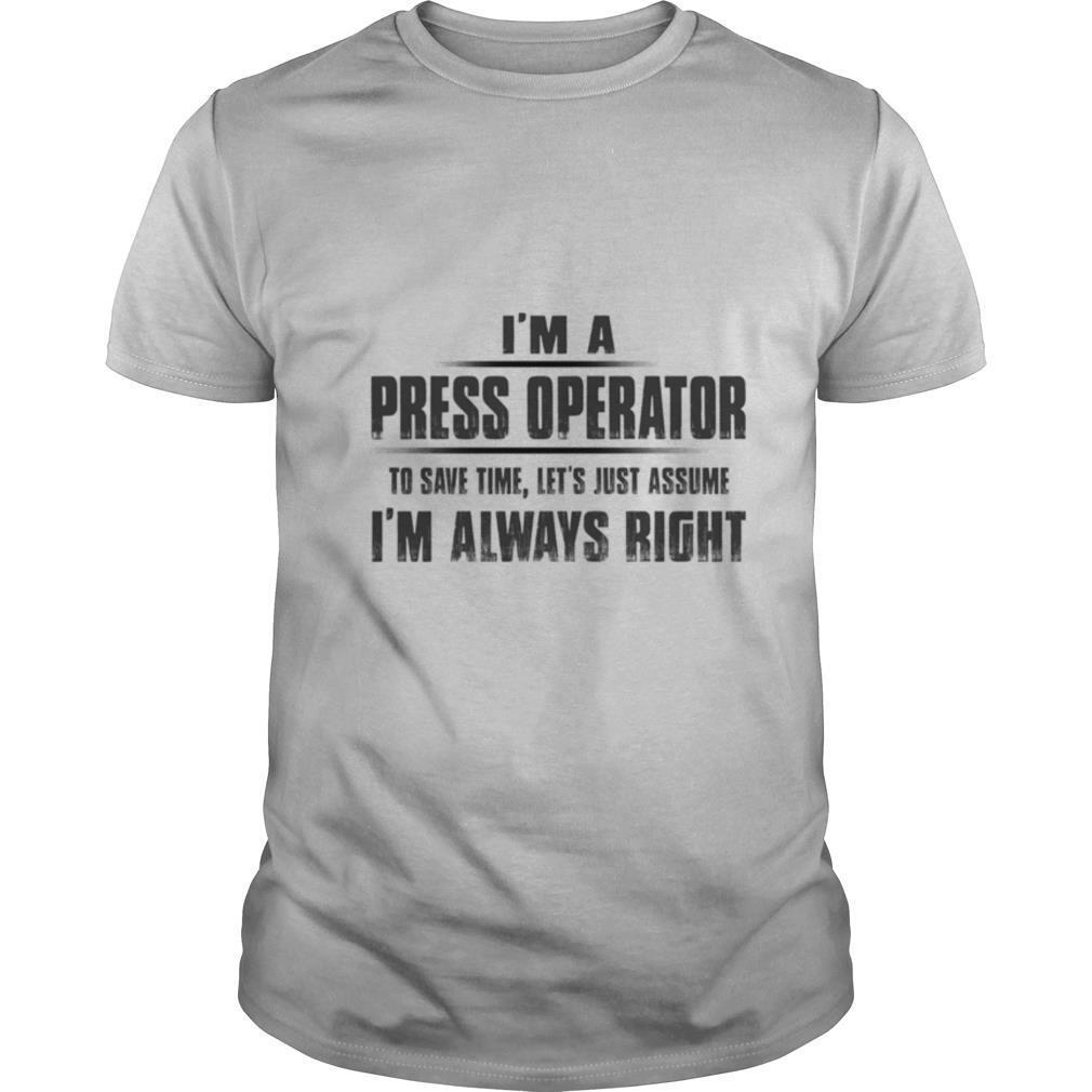 I'm A Press Operator To Save Time Let's Just Assume I'm Always Right shirt Classic Men's