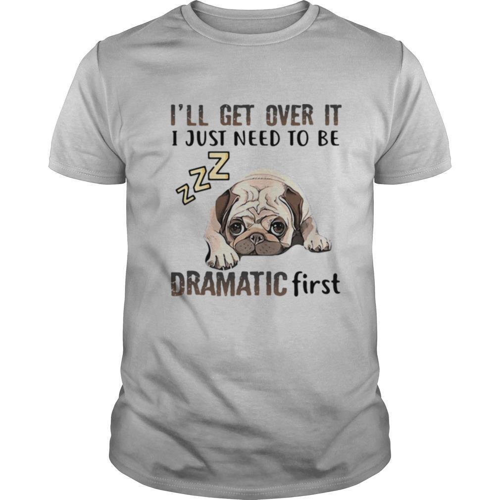 'll Get Over It I Just Need To Be Dramatic First Dog shirt Classic Men's