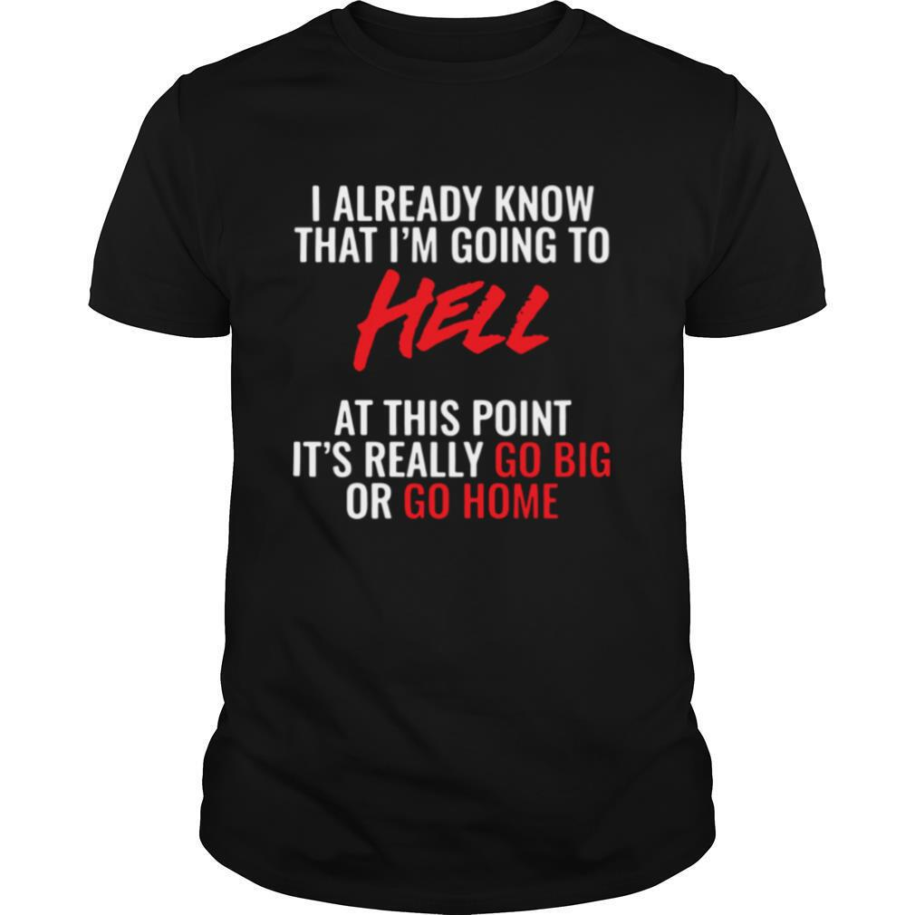 I Already Know That I'm Going To Hell At This Point It's Really Go Big Or Go Home shirt Classic Men's