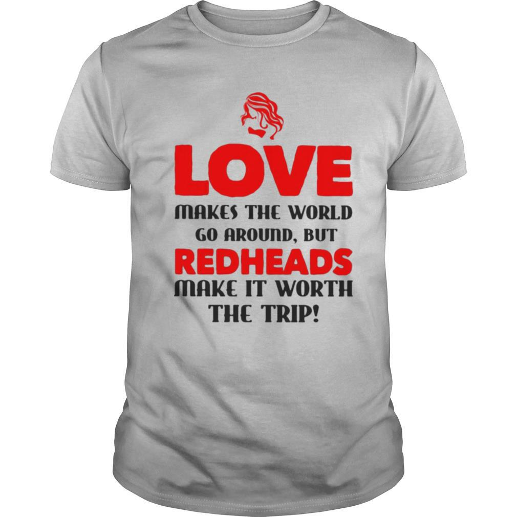 Love makes the world go around but reheads make it eorth the trip shirt Classic Men's