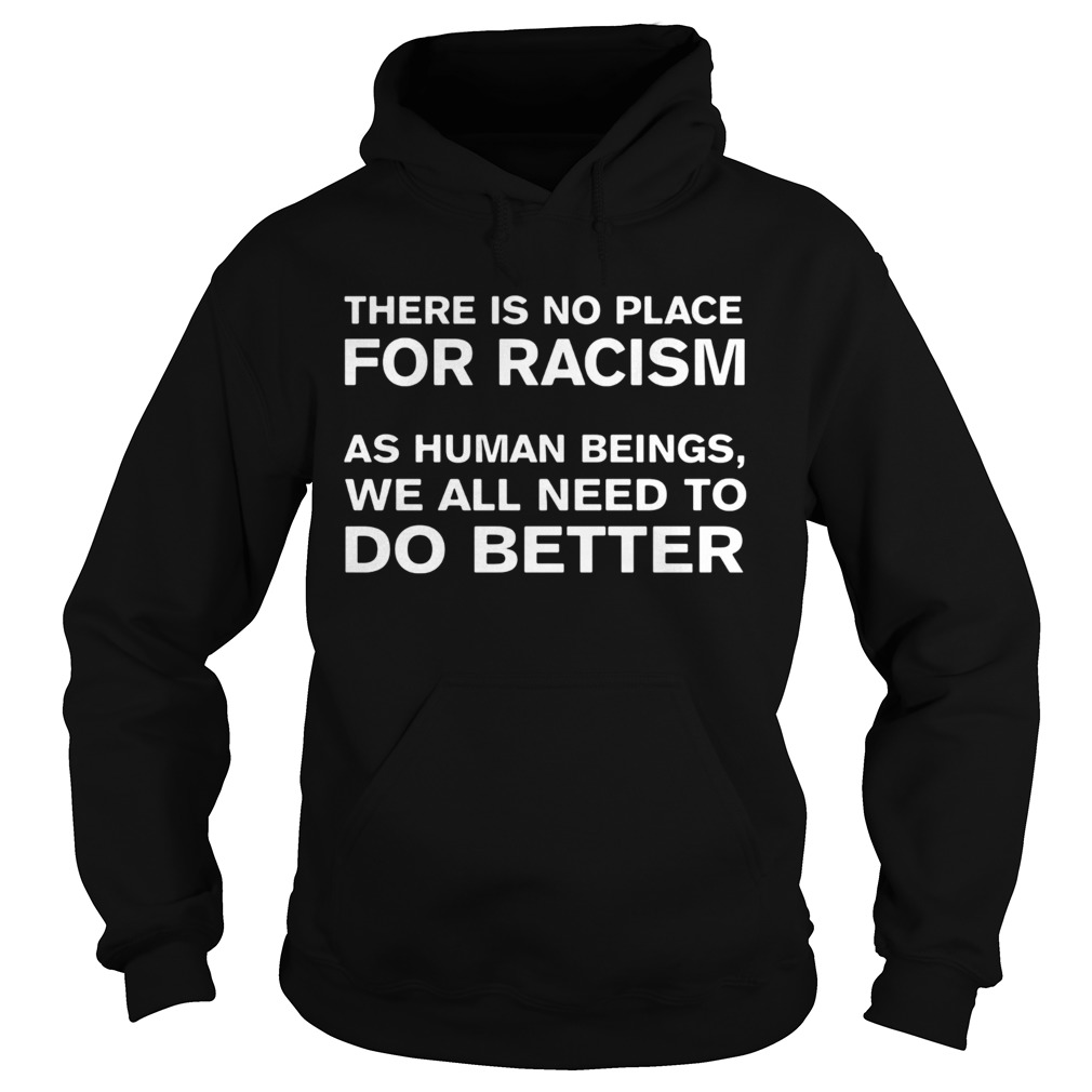 there is no place for racism as human beings we all need to do better  hoodie