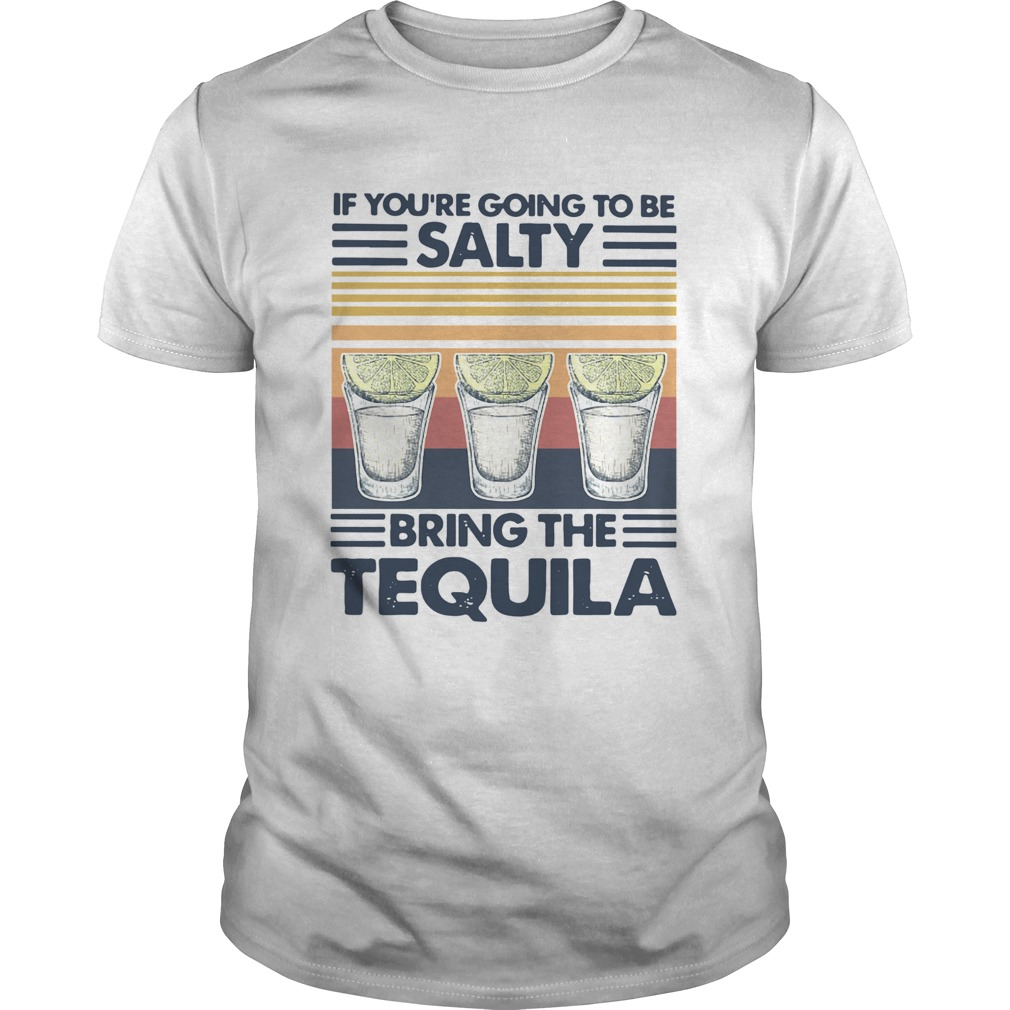 If Youre Going To Be Salty Bring The Tequila Vintage shirt Classic Men's