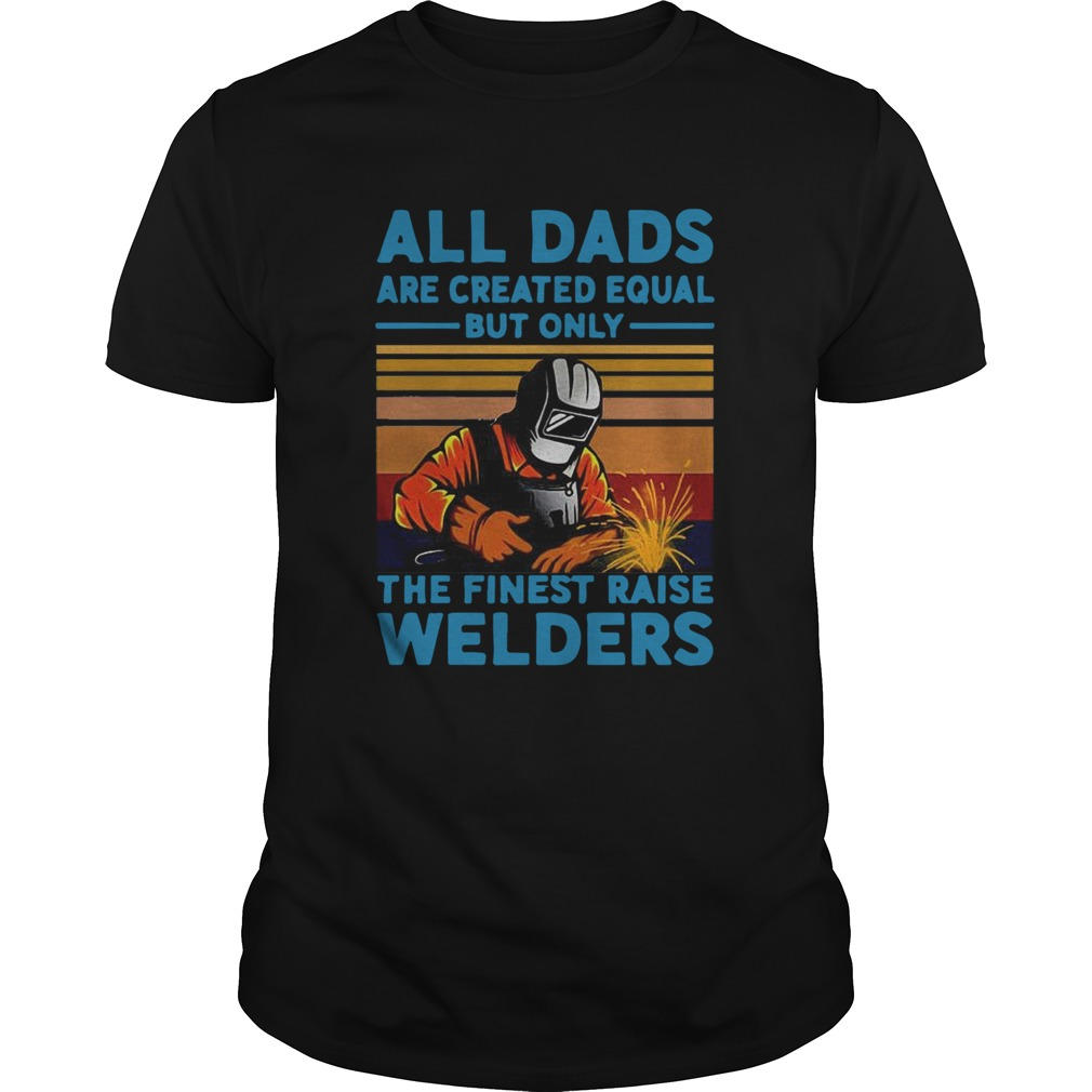 All dads are created equal but only the finest raise Welders vintage shirt Classic Men's