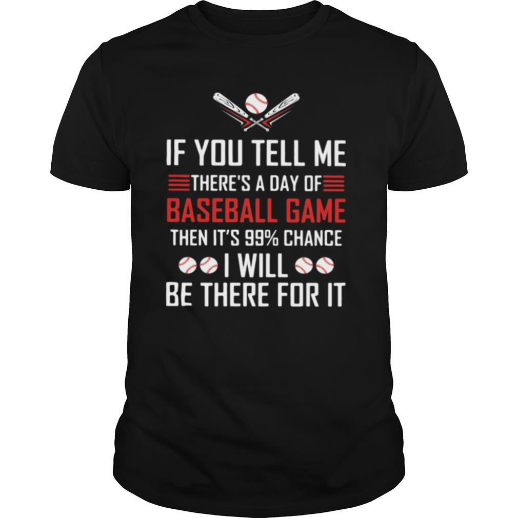 If You Tell Me There's A Day Of Baseball Game It's 99 Percent Change I Will Be There For It shirt Classic Men's