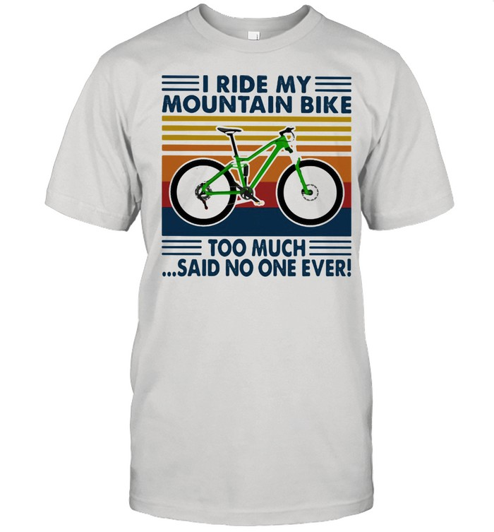 I Ride My Moutain Bike Too Mich Said No ONe Ever Vintage Shirt