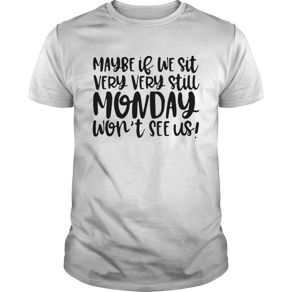 Maybe If We Sit Very Very Still Monday Wont See Us shirt Classic Men's