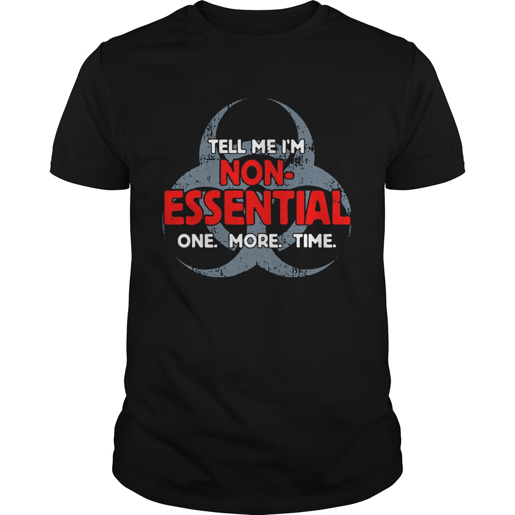 Biohazard Symbol Tell Me Im NonEssential One More Time shirt Classic Men's