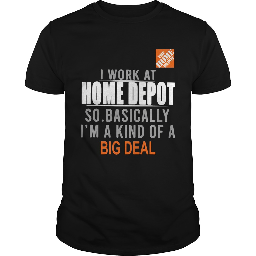 I work at the home depot so basically Im a kind of a big deal shirt Classic Men's