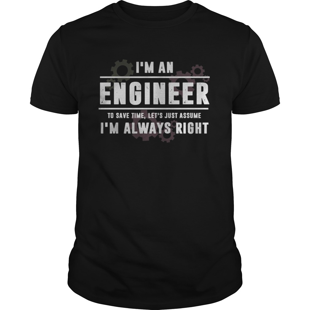 Im An Engineer To Save Time Lets Just Assume Im Always Right shirt Classic Men's