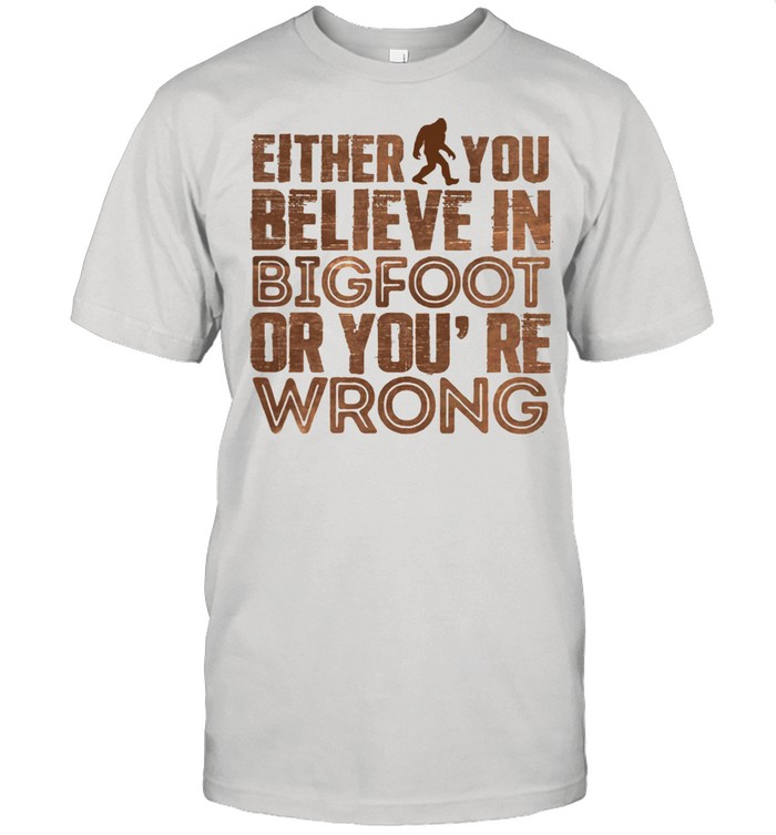 Either You Believe In Bigfoot Or You're Wrong  Classic Men's T-shirt