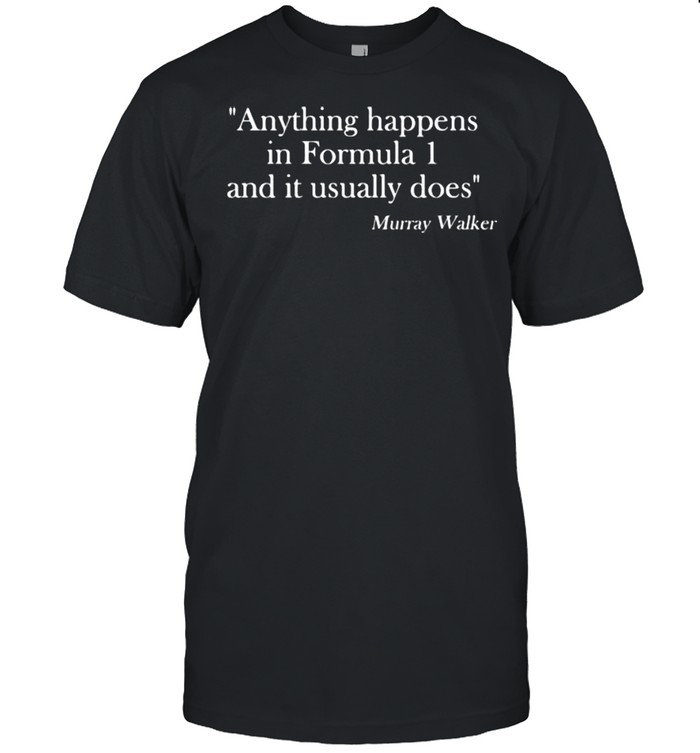 Anything Happens In Formula One And It Usually Does Quote Murray Walker Shirt