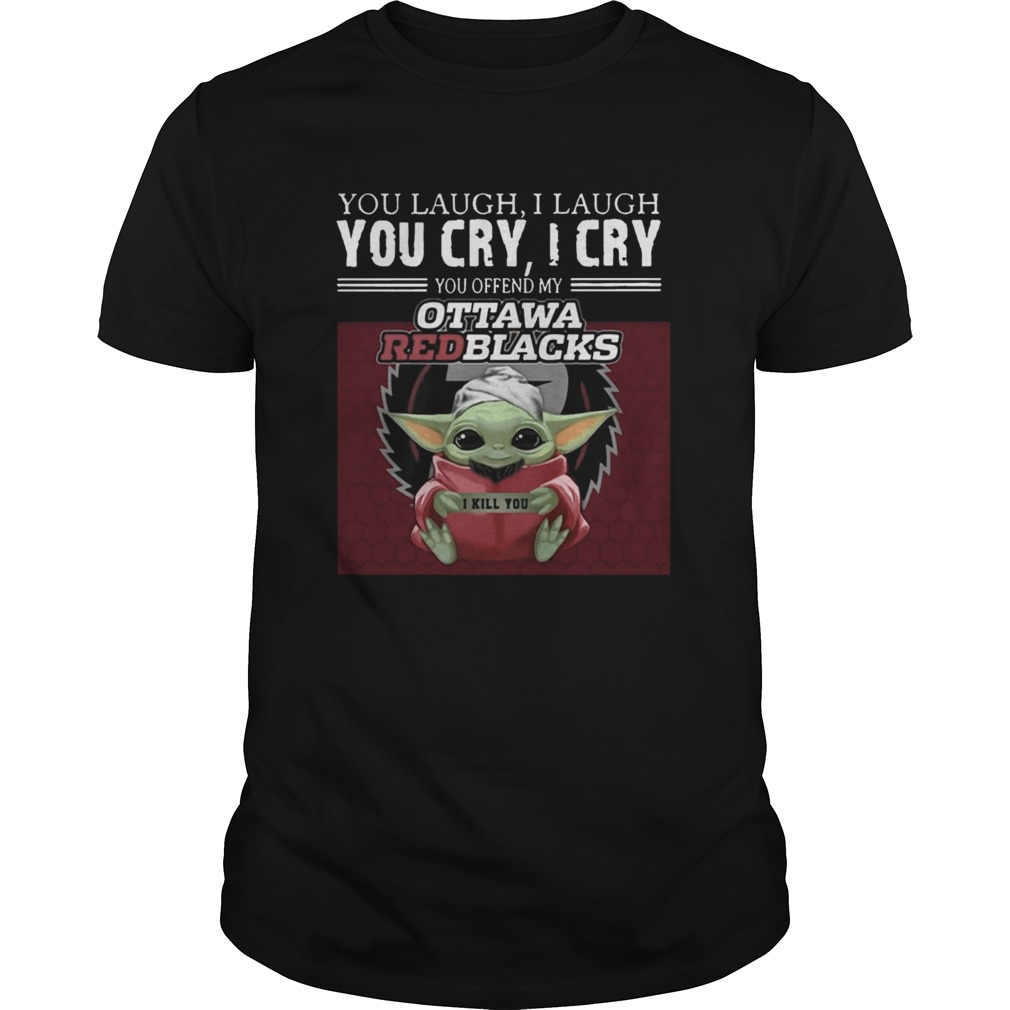 Baby Yoda you laugh I laugh you cry I cry you offend my Ottawa Redblacks I kill you shirt Classic Men's