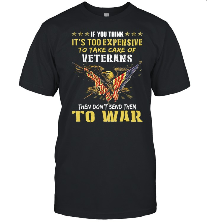 If You Think It's Too Expensive To Take Care Of Veterans Then Do Not Send Them To War Eagles American Flag Shirt