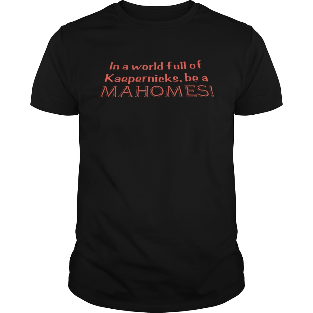 In a world full of Kaepernicks be a Mahomes shirt Classic Men's
