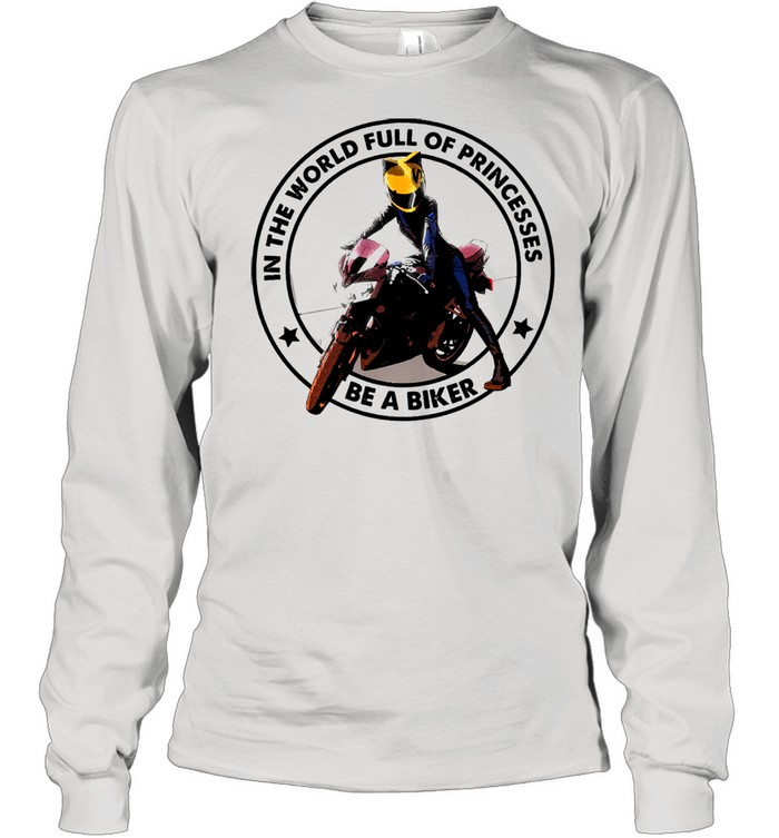 In the world full of princesses be a biker shirt Long Sleeved T-shirt