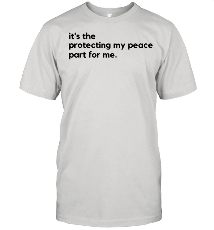 its the protecting my peace part for me shirt